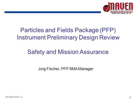 1 PFP IPDR 2010/6/14 - 16 Particles and Fields Package (PFP) Instrument Preliminary Design Review Safety and Mission Assurance Jorg Fischer, PFP SMA Manager.