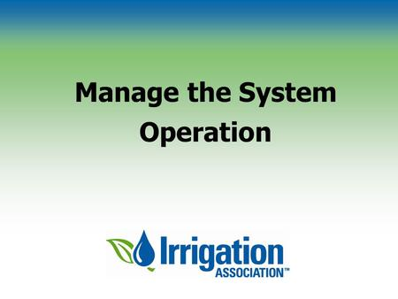 Manage the System Operation. © Irrigation Association Determine the System Interval Intervals during peak and non-peak periods Scheduling with the checkbook.