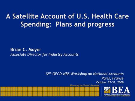 A Satellite Account of U.S. Health Care Spending: Plans and progress Brian C. Moyer Associate Director for Industry Accounts 12 th OECD-NBS Workshop on.