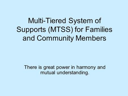 Multi-Tiered System of Supports (MTSS) for Families and Community Members There is great power in harmony and mutual understanding.