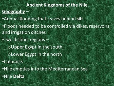 Ancient Kingdoms of the Nile Geography – Annual flooding that leaves behind silt Floods needed to be controlled via dikes, reservoirs, and irrigation ditches.