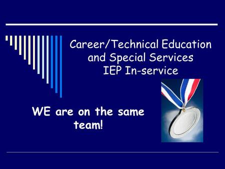 Career/Technical Education and Special Services IEP In-service WE are on the same team!
