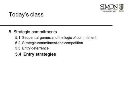 Today's class 5. Strategic commitments 5.1 Sequential games and the logic of commitment 5.2 Strategic commitment and competition 5.3 Entry deterrence 5.4.