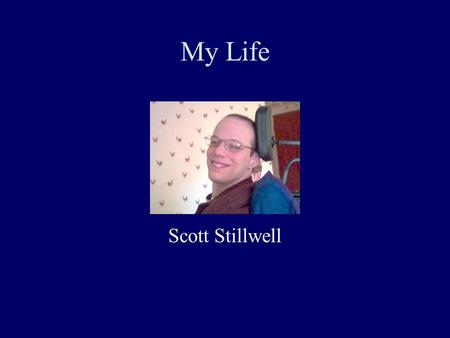My Life Scott Stillwell This presentation will probably involve audience discussion, which will create action items. Use PowerPoint to keep track of these.