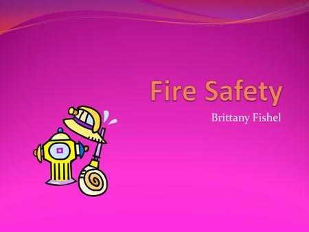 Brittany Fishel. What does it mean to be Fire Safe? Be prepared in case of a fire Know how to prevent fires Have a plan with your family Know about fire.