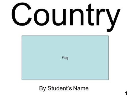 1 Country By Student's Name Flag. 2 Geography Continent: Capital City: Area: Terrain: Bordering Countries: Map.