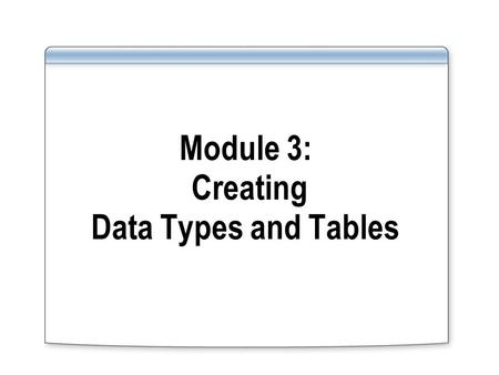 Module 3: Creating Data Types and Tables. Overview Working with Data Types Working with Tables Generating Column Values Generating Scripts.