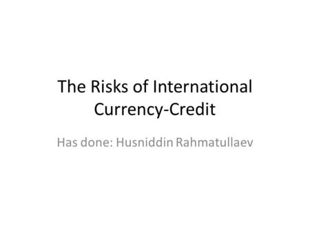 The Risks of International Currency-Credit Has done: Husniddin Rahmatullaev.