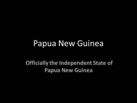 Papua New Guinea Officially the Independent State of Papua New Guinea.