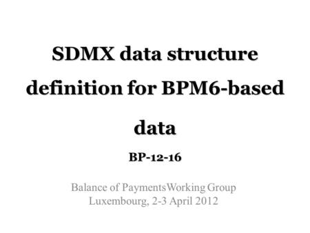 SDMX data structure definition for BPM6-based data BP-12-16 Balance of PaymentsWorking Group Luxembourg, 2-3 April 2012.