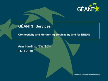 Connect communicate collaborate GÉANT3 Services Connectivity and Monitoring Services by and for NRENs Ann Harding, SWITCH TNC 2010.