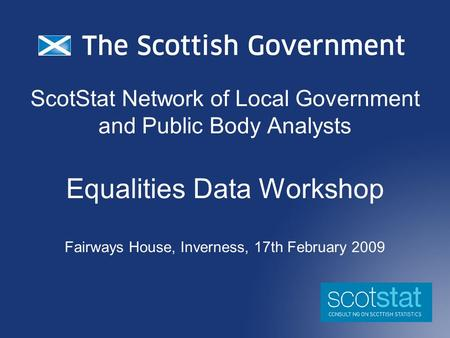 ScotStat Network of Local Government and Public Body Analysts Equalities Data Workshop Fairways House, Inverness, 17th February 2009.