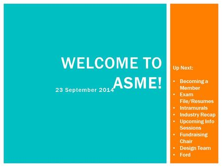 23 September 2014 WELCOME TO ASME! Up Next: Becoming a Member Exam File/Resumes Intramurals Industry Recap Upcoming Info Sessions Fundraising Chair Design.