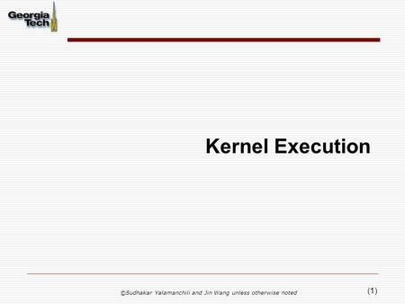 (1) Kernel Execution ©Sudhakar Yalamanchili and Jin Wang unless otherwise noted.