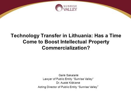 "Technology Transfer in Lithuania: Has a Time Come to Boost Intellectual Property Commercialization? Gailė Sakalaitė Lawyer of Public Entity ""Sunrise Valley"