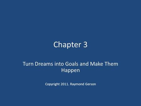 Chapter 3 Turn Dreams into Goals and Make Them Happen Copyright 2011. Raymond Gerson.