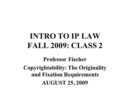 INTRO TO IP LAW FALL 2009: CLASS 2 Professor Fischer Copyrightability: The Originality and Fixation Requirements AUGUST 25, 2009.