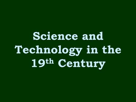 Science and Technology in the 19 th Century. Power Sources for Machines During the 1800s –Machines were powered by steam and coal During the 1900s –Machines.