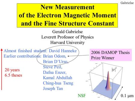Gabrielse New Measurement of the Electron Magnetic Moment and the Fine Structure Constant Gerald Gabrielse Leverett Professor of Physics Harvard University.