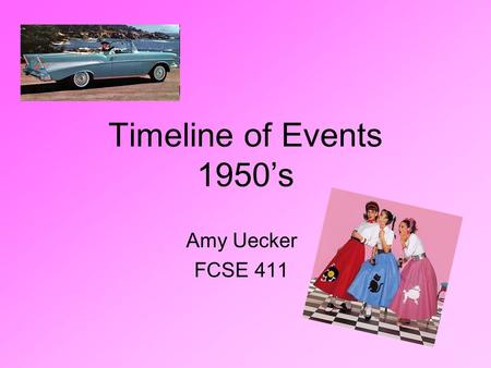 Timeline of Events 1950's Amy Uecker FCSE 411. Prices in the 1950's 25 cents a gallon of gas 15 cents for a McDonald's hamburger 5 cents for a postage.
