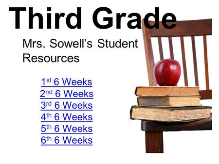 Third Grade Mrs. Sowell's Student Resources 1 st 6 Weeks 2 nd 6 Weeks 3 rd 6 Weeks 4 th 6 Weeks 5 th 6 Weeks 6 th 6 Weeks.