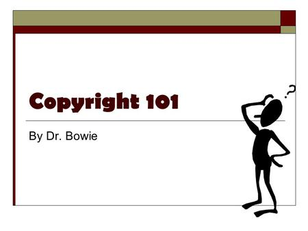 Copyright 101 By Dr. Bowie. What is Copyright?  Literally right to copy  Benefits the authors/owners Gives them the rights to control their own work.