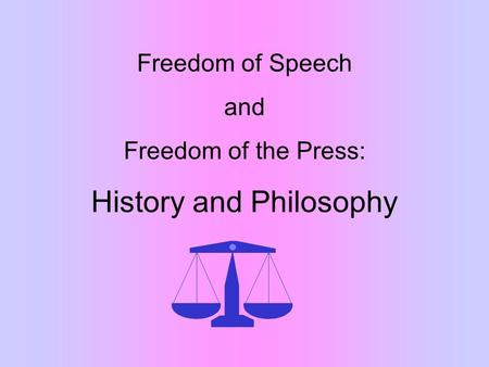 Freedom of Speech and Freedom of the Press: History and Philosophy.