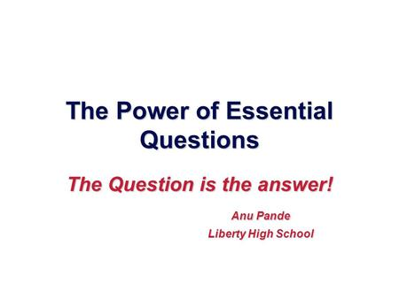 The Power of Essential Questions The Question is the answer! Anu Pande Anu Pande Liberty High School Liberty High School.