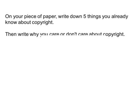 On your piece of paper, write down 5 things you already know about copyright. Then write why you care or don't care about copyright.