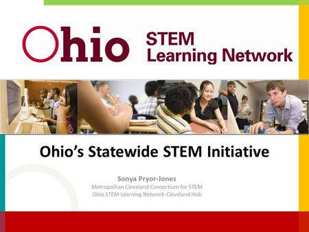 Ohio's Statewide STEM Initiative Sonya Pryor-Jones Metropolitan Cleveland Consortium for STEM Ohio STEM Learning Network-Cleveland Hub.