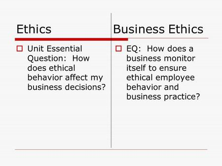 Ethics Business Ethics  Unit Essential Question: How does ethical behavior affect my business decisions?  EQ: How does a business monitor itself to ensure.