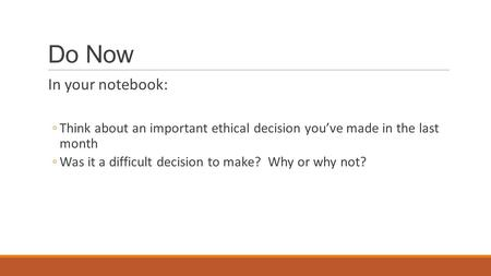 Do Now In your notebook: ◦Think about an important ethical decision you've made in the last month ◦Was it a difficult decision to make? Why or why not?