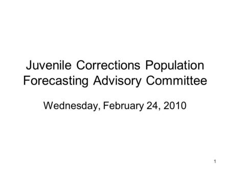1 Juvenile Corrections Population Forecasting Advisory Committee Wednesday, February 24, 2010.