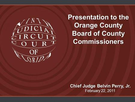 Presentation to the Orange County Board of County Commissioners Chief Judge Belvin Perry, Jr. February 22, 2011.