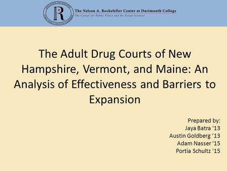 The Adult Drug Courts of New Hampshire, Vermont, and Maine: An Analysis of Effectiveness and Barriers to Expansion Prepared by: Jaya Batra '13 Austin Goldberg.
