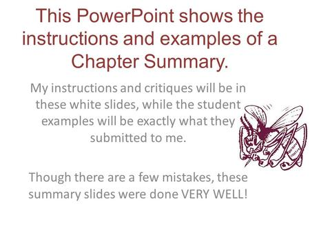 This PowerPoint shows the instructions and examples of a Chapter Summary. My instructions and critiques will be in these white slides, while the student.
