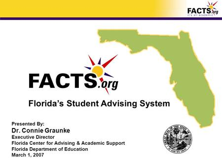 Presented By: Dr. Connie Graunke Executive Director Florida Center for Advising & Academic Support Florida Department of Education March 1, 2007 Florida's.