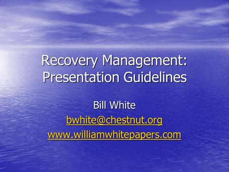 Recovery Management: Presentation Guidelines Bill White