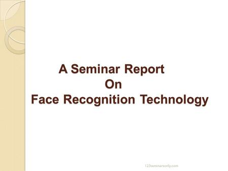 A Seminar Report On Face Recognition Technology A Seminar Report On Face Recognition Technology 123seminarsonly.com.