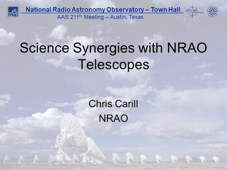 1 National Radio Astronomy Observatory – Town Hall AAS 211 th Meeting – Austin, Texas Science Synergies with NRAO Telescopes Chris Carill NRAO.