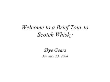 Welcome to a Brief Tour to Scotch Whisky Skye Gears January 23, 2008.