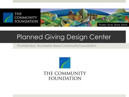 Planned Giving Design Center Provided by: Rochester Area Community Foundation.