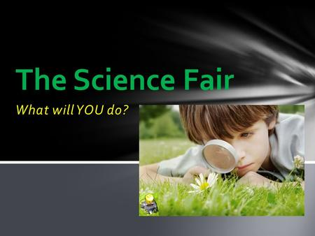 What will YOU do? The Science Fair What is the Science Fair? The Science Fair is an opportunity for students to learn more about something they find.