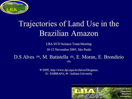 Trajectories of Land Use in the Brazilian Amazon LBA ECO Science Team Meeting 10-12 November 2005, São Paulo D.S Alves (  ), M. Batistella (  ), E. Moran,