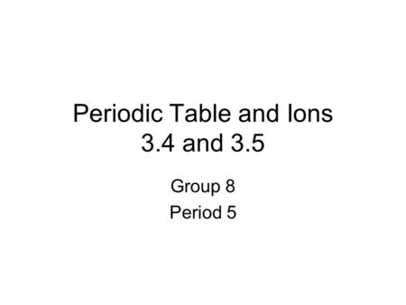 Periodic Table and Ions 3.4 and 3.5 Group 8 Period 5.