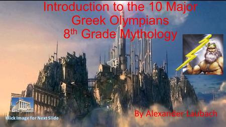 Introduction to the 10 Major Greek Olympians 8 th Grade Mythology By Alexander Laubach.