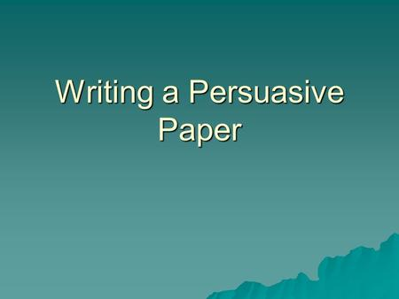 Writing a Persuasive Paper. What is a Persuasive Writing?  Writing used to convince others of what you believe or say.