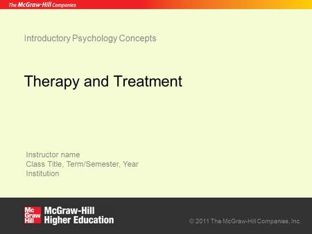 Instructor name Class Title, Term/Semester, Year Institution © 2011 The McGraw-Hill Companies, Inc. Introductory Psychology Concepts Therapy and Treatment.