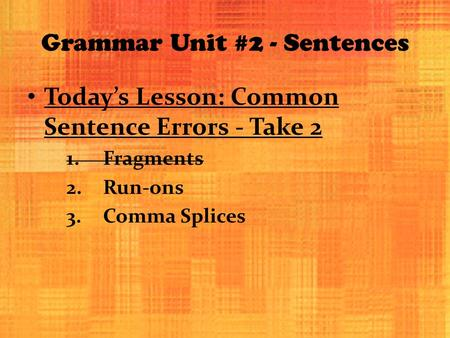 Grammar Unit #2 - Sentences Today's Lesson: Common Sentence Errors - Take 2 1.Fragments 2.Run-ons 3.Comma Splices.