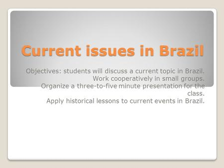 Current issues in Brazil Objectives: students will discuss a current topic in Brazil. Work cooperatively in small groups. Organize a three-to-five minute.